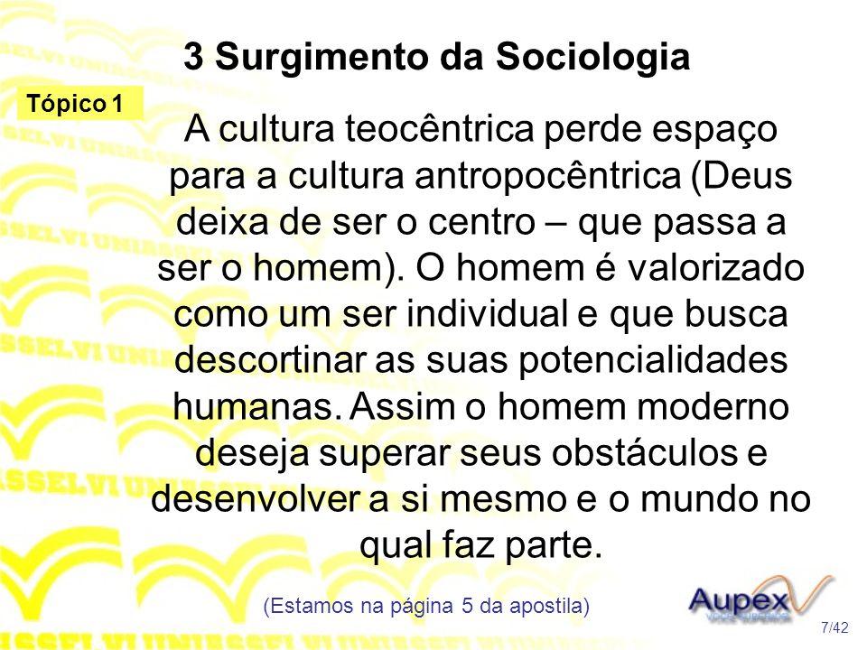 3 Surgimento da Sociologia A cultura teocêntrica perde espaço para a cultura antropocêntrica (Deus deixa de ser o centro – que passa a ser o homem). O