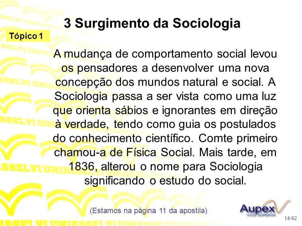 3 Surgimento da Sociologia A mudança de comportamento social levou os pensadores a desenvolver uma nova concepção dos mundos natural e social. A Socio