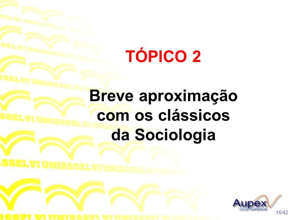 TÓPICO 2 Breve aproximação com os clássicos da Sociologia 16/42