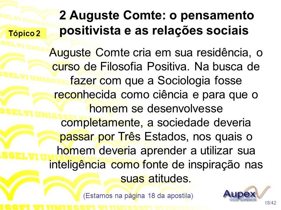 2 Auguste Comte: o pensamento positivista e as relações sociais Auguste Comte cria em sua residência, o curso de Filosofia Positiva. Na busca de fazer