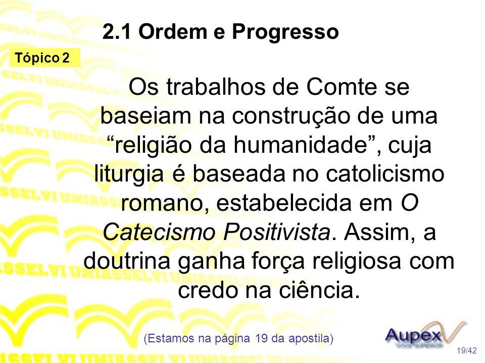 """2.1 Ordem e Progresso Os trabalhos de Comte se baseiam na construção de uma """"religião da humanidade"""", cuja liturgia é baseada no catolicismo romano, e"""