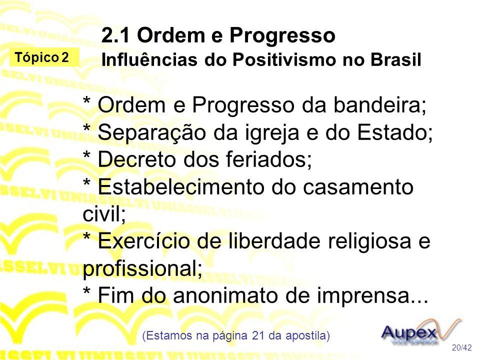 2.1 Ordem e Progresso Influências do Positivismo no Brasil * Ordem e Progresso da bandeira; * Separação da igreja e do Estado; * Decreto dos feriados;