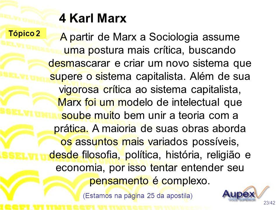 4 Karl Marx A partir de Marx a Sociologia assume uma postura mais crítica, buscando desmascarar e criar um novo sistema que supere o sistema capitalis