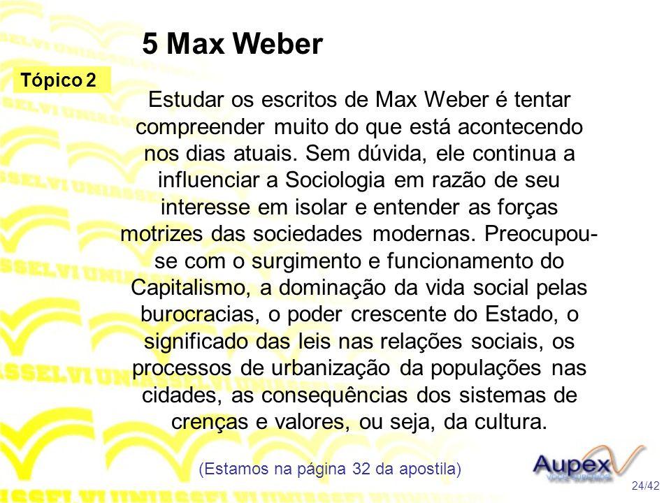 5 Max Weber Estudar os escritos de Max Weber é tentar compreender muito do que está acontecendo nos dias atuais. Sem dúvida, ele continua a influencia