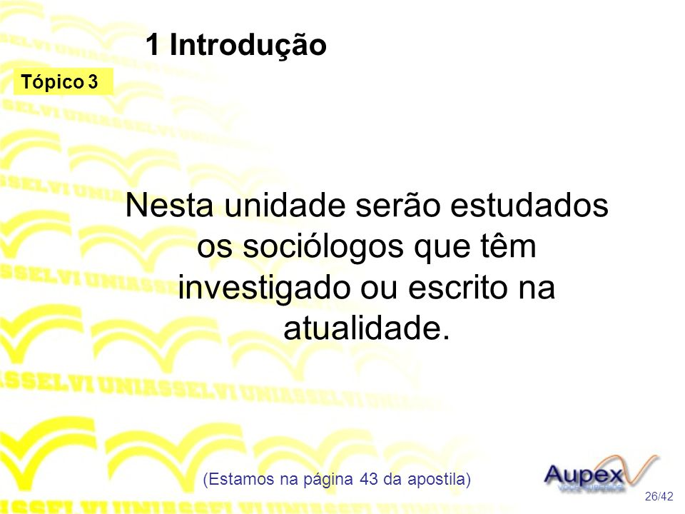 1 Introdução Nesta unidade serão estudados os sociólogos que têm investigado ou escrito na atualidade. (Estamos na página 43 da apostila) 26/42 Tópico
