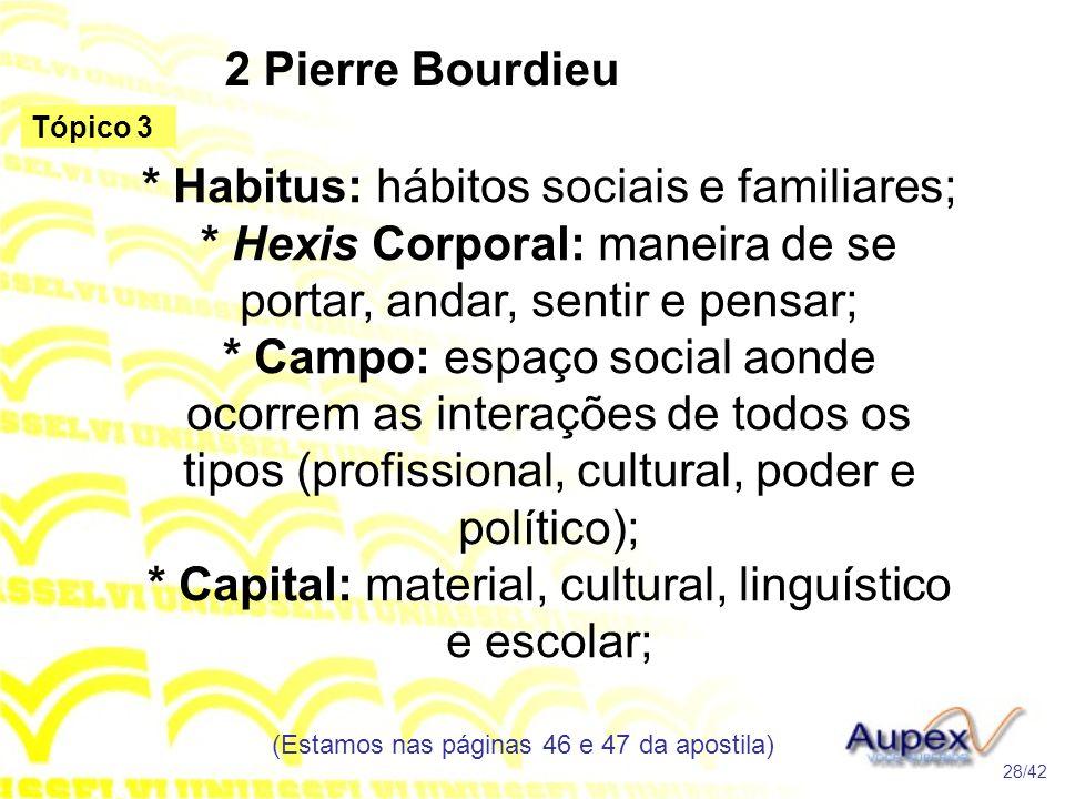 2 Pierre Bourdieu * Habitus: hábitos sociais e familiares; * Hexis Corporal: maneira de se portar, andar, sentir e pensar; * Campo: espaço social aond