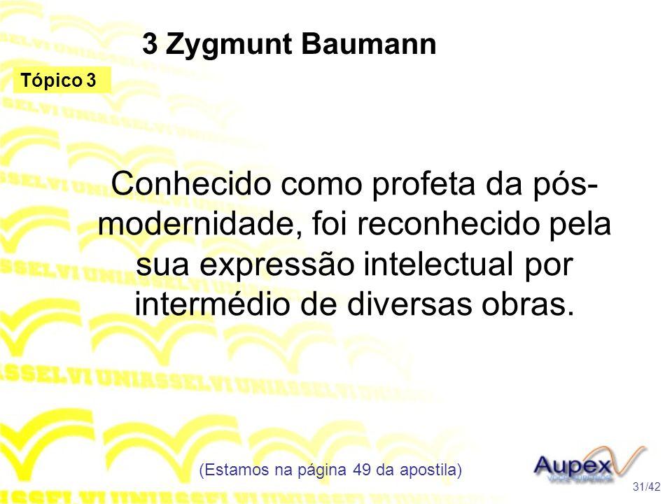 3 Zygmunt Baumann Conhecido como profeta da pós- modernidade, foi reconhecido pela sua expressão intelectual por intermédio de diversas obras. (Estamo