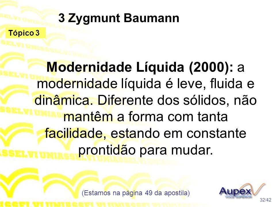 3 Zygmunt Baumann Modernidade Líquida (2000): a modernidade líquida é leve, fluida e dinâmica. Diferente dos sólidos, não mantêm a forma com tanta fac