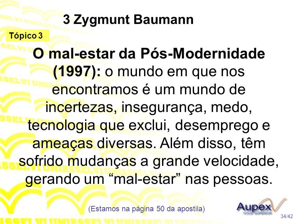 3 Zygmunt Baumann O mal-estar da Pós-Modernidade (1997): o mundo em que nos encontramos é um mundo de incertezas, insegurança, medo, tecnologia que ex