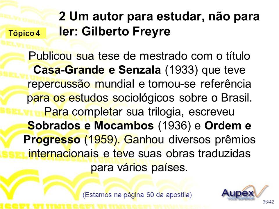 2 Um autor para estudar, não para ler: Gilberto Freyre Publicou sua tese de mestrado com o título Casa-Grande e Senzala (1933) que teve repercussão mu