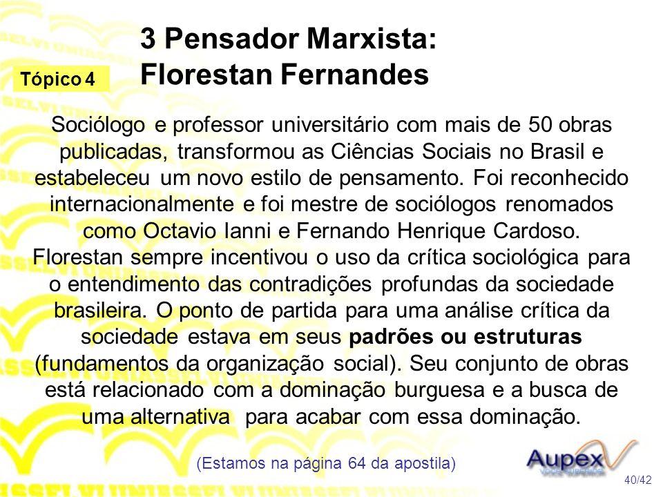 3 Pensador Marxista: Florestan Fernandes Sociólogo e professor universitário com mais de 50 obras publicadas, transformou as Ciências Sociais no Brasi