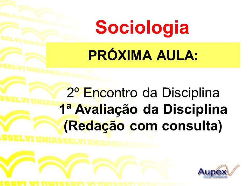 PRÓXIMA AULA: Sociologia 2º Encontro da Disciplina 1ª Avaliação da Disciplina (Redação com consulta)