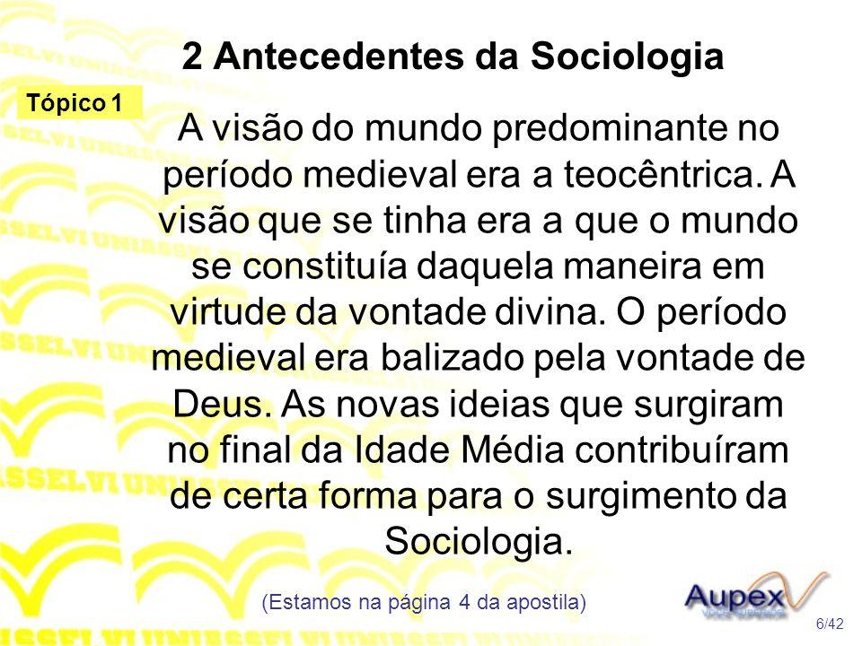 2 Antecedentes da Sociologia A visão do mundo predominante no período medieval era a teocêntrica. A visão que se tinha era a que o mundo se constituía