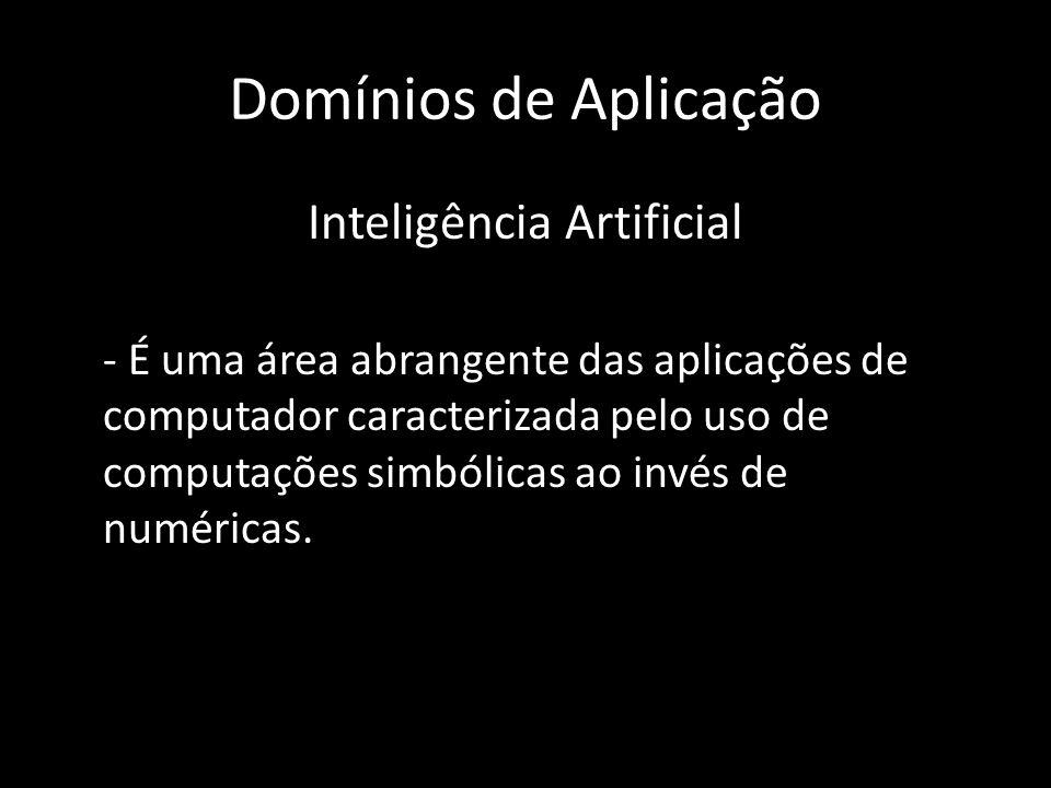 Domínios de Aplicação Inteligência Artificial - É uma área abrangente das aplicações de computador caracterizada pelo uso de computações simbólicas ao