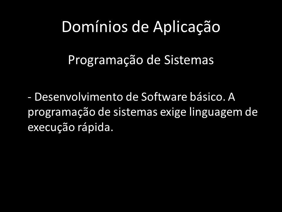 Domínios de Aplicação Programação de Sistemas - Desenvolvimento de Software básico. A programação de sistemas exige linguagem de execução rápida.