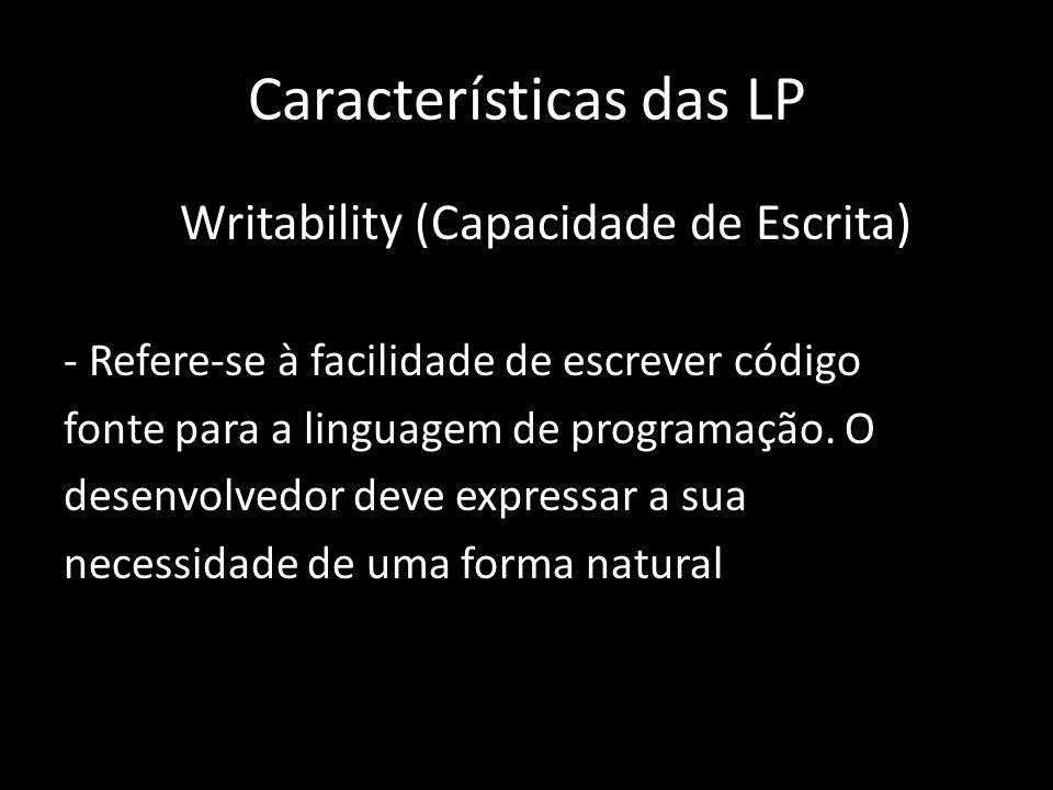 Características das LP Writability (Capacidade de Escrita) - Refere-se à facilidade de escrever código fonte para a linguagem de programação. O desenv