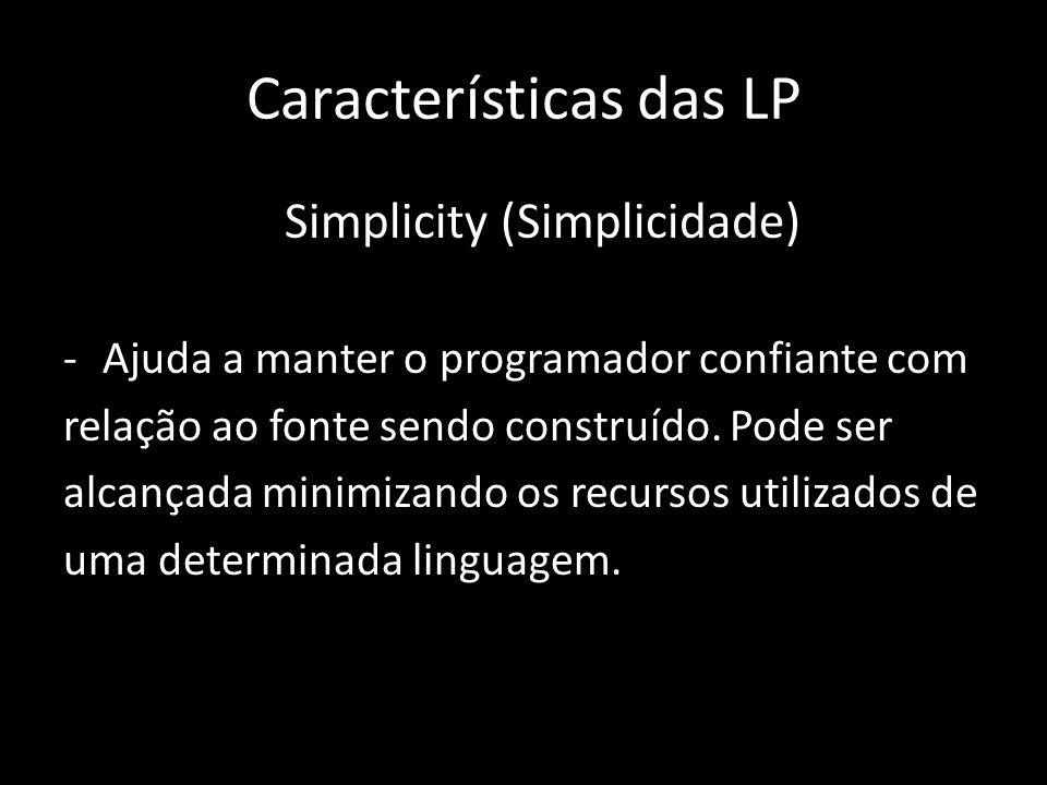 Características das LP Simplicity (Simplicidade) -Ajuda a manter o programador confiante com relação ao fonte sendo construído. Pode ser alcançada min