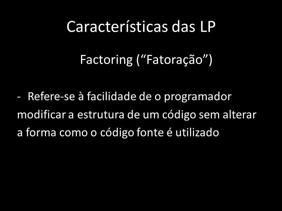 Características das LP Factoring (Fatoração) -Refere-se à facilidade de o programador modificar a estrutura de um código sem alterar a forma como o có