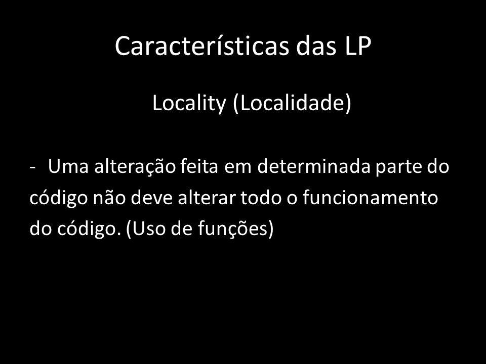 Características das LP Locality (Localidade) -Uma alteração feita em determinada parte do código não deve alterar todo o funcionamento do código. (Uso