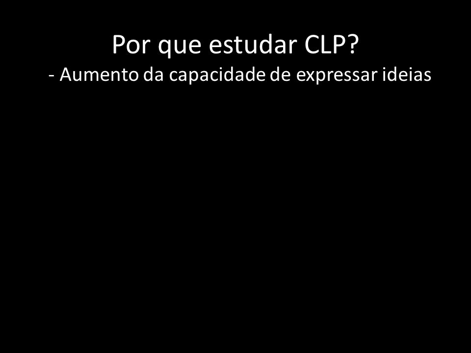 Por que estudar CLP? - Aumento da capacidade de expressar ideias