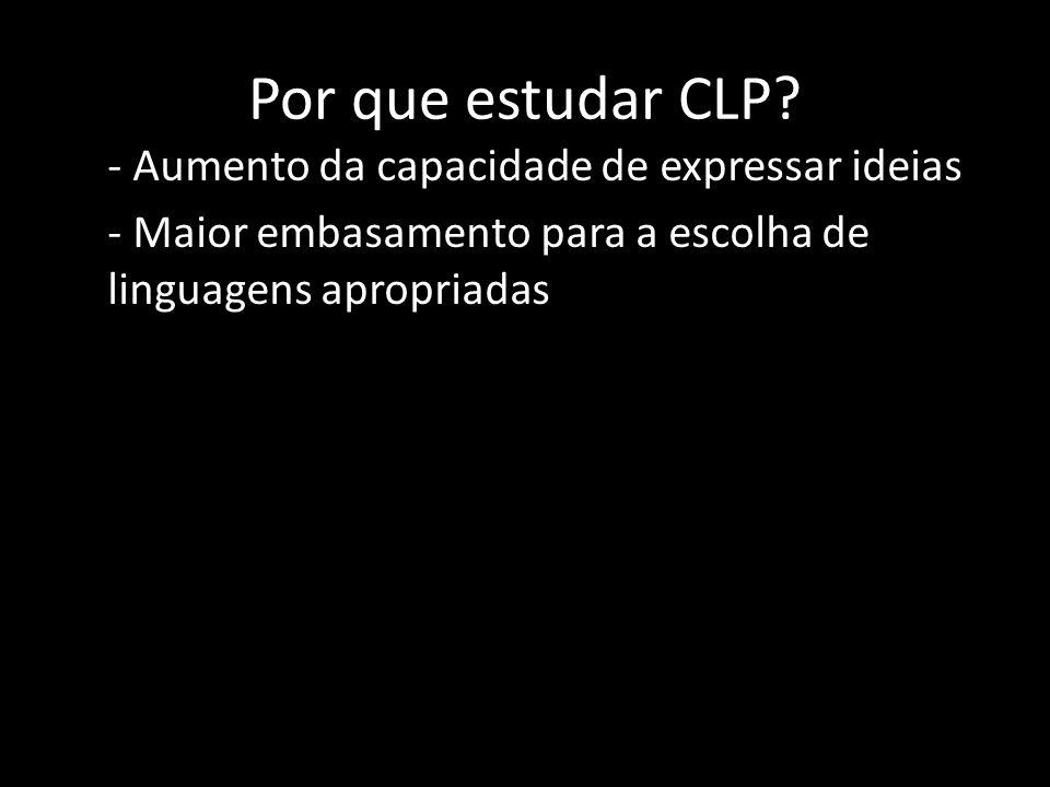 Por que estudar CLP? - Aumento da capacidade de expressar ideias - Maior embasamento para a escolha de linguagens apropriadas
