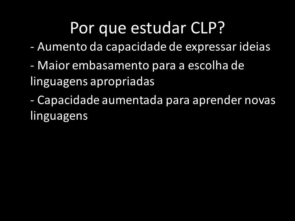 Por que estudar CLP? - Aumento da capacidade de expressar ideias - Maior embasamento para a escolha de linguagens apropriadas - Capacidade aumentada p