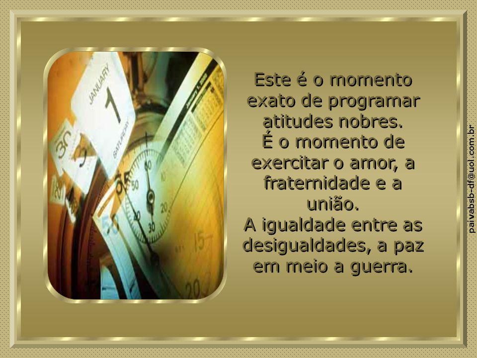 paivabsb-df@uol.com.br Este é o momento exato de programar atitudes nobres.