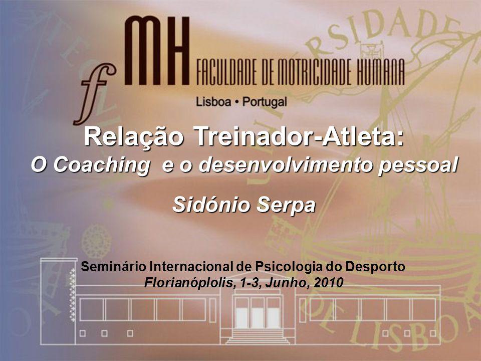 Relação Treinador-Atleta: O Coaching e o desenvolvimento pessoal Sidónio Serpa Seminário Internacional de Psicologia do Desporto Florianóplolis, 1-3, Junho, 2010
