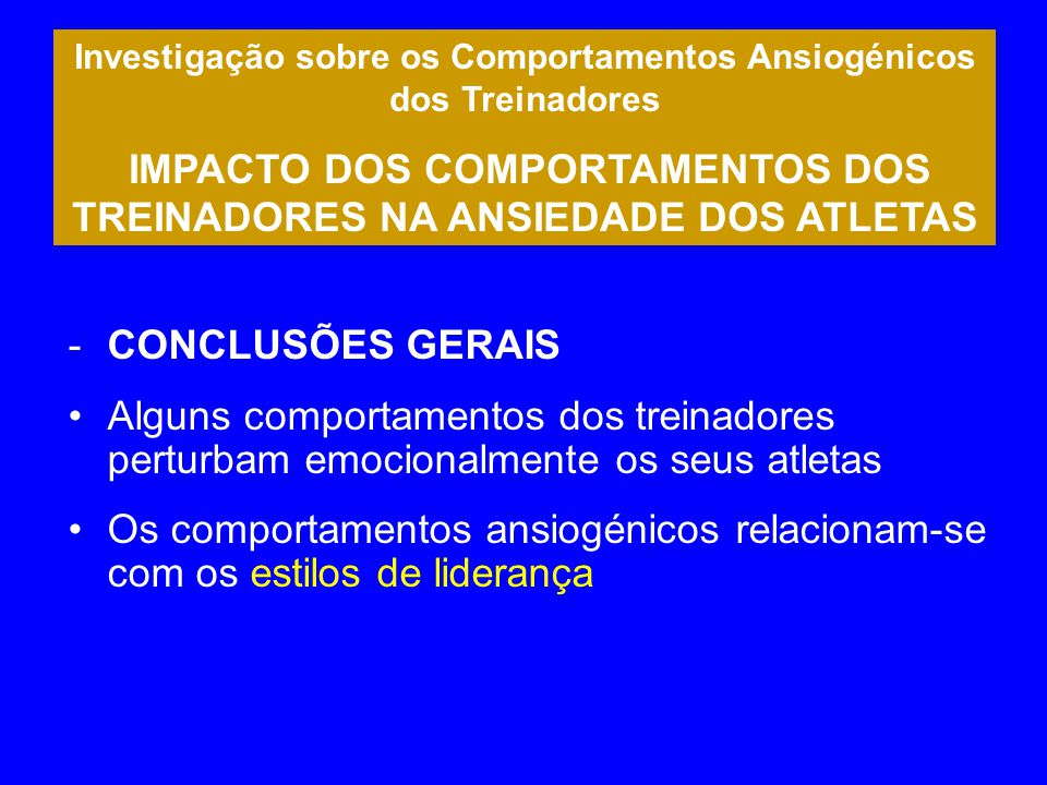 Investigação sobre os Comportamentos Ansiogénicos dos Treinadores IMPACTO DOS COMPORTAMENTOS DOS TREINADORES NA ANSIEDADE DOS ATLETAS -CONCLUSÕES GERA