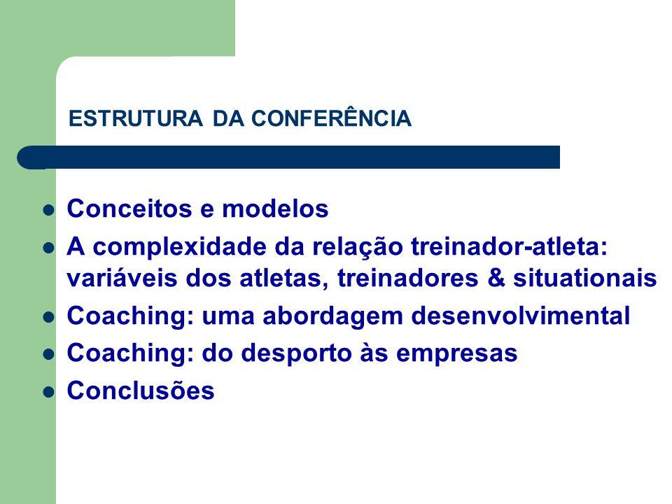 ESTRUTURA DA CONFERÊNCIA  Conceitos e modelos  A complexidade da relação treinador-atleta: variáveis dos atletas, treinadores & situationais  Coaching: uma abordagem desenvolvimental  Coaching: do desporto às empresas  Conclusões