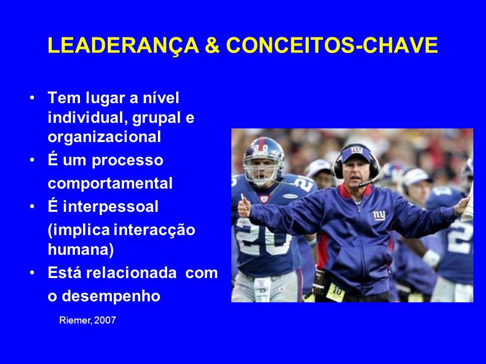 LEADERANÇA & CONCEITOS-CHAVE •Tem lugar a nível individual, grupal e organizacional •É um processo comportamental •É interpessoal (implica interacção humana) •Está relacionada com o desempenho Riemer, 2007
