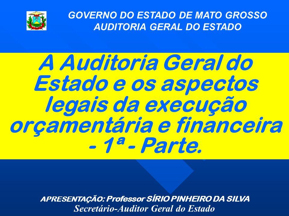A Auditoria Geral do Estado e os aspectos legais da execução orçamentária e financeira - 1ª - Parte. GOVERNO DO ESTADO DE MATO GROSSO AUDITORIA GERAL