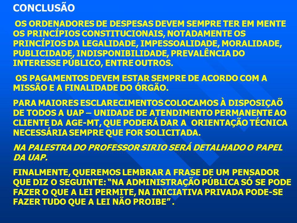 CONCLUSÃO OS ORDENADORES DE DESPESAS DEVEM SEMPRE TER EM MENTE OS PRINCÍPIOS CONSTITUCIONAIS, NOTADAMENTE OS PRINCÍPIOS DA LEGALIDADE, IMPESSOALIDADE,