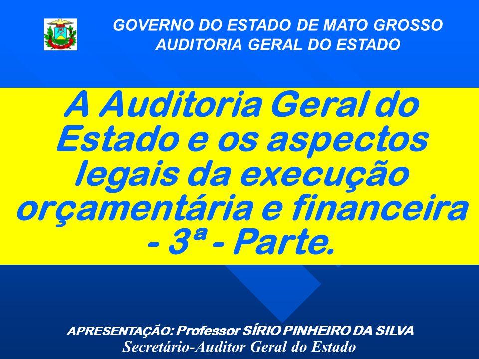 A Auditoria Geral do Estado e os aspectos legais da execução orçamentária e financeira - 3ª - Parte. GOVERNO DO ESTADO DE MATO GROSSO AUDITORIA GERAL