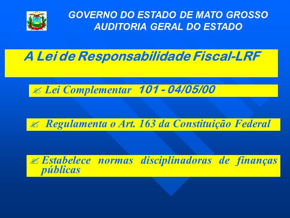 A Lei de Responsabilidade Fiscal-LRF GOVERNO DO ESTADO DE MATO GROSSO AUDITORIA GERAL DO ESTADO  Lei Complementar 101 - 04/05/00 ? Regulamenta o Art.