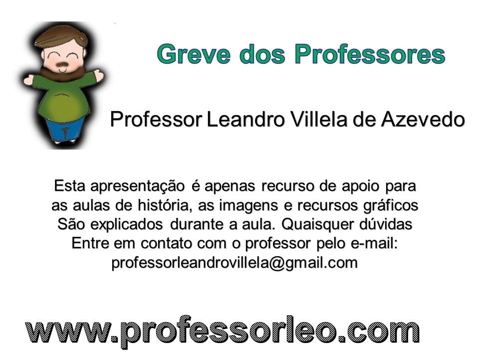 Professor Leandro Villela de Azevedo Esta apresentação é apenas recurso de apoio para as aulas de história, as imagens e recursos gráficos São explicados durante a aula.