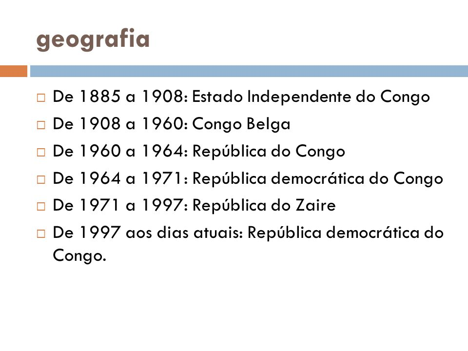 geografia  De 1885 a 1908: Estado Independente do Congo  De 1908 a 1960: Congo Belga  De 1960 a 1964: República do Congo  De 1964 a 1971: República democrática do Congo  De 1971 a 1997: República do Zaire  De 1997 aos dias atuais: República democrática do Congo.