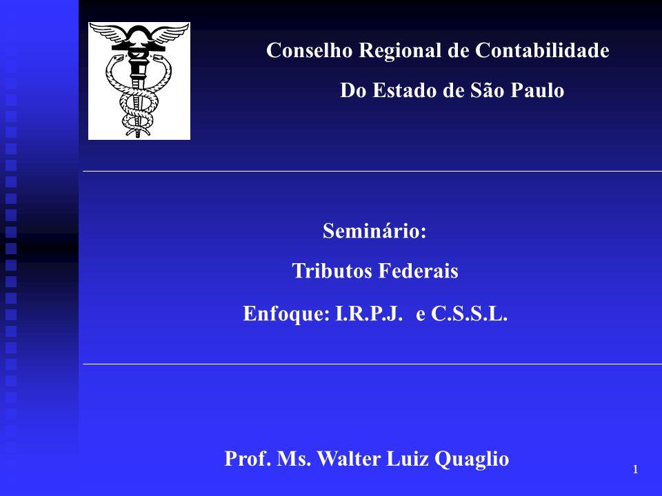 1 Conselho Regional de Contabilidade Do Estado de São Paulo Seminário: Tributos Federais Enfoque: I.R.P.J. e C.S.S.L. Prof. Ms. Walter Luiz Quaglio