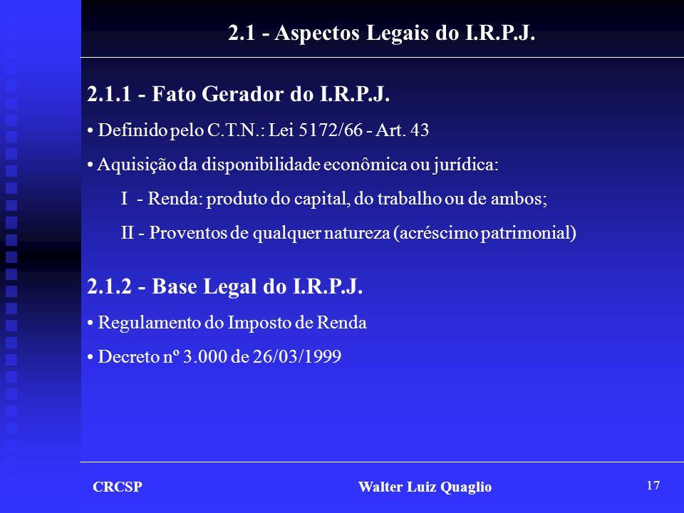 17 CRCSP Walter Luiz Quaglio 2.1 - Aspectos Legais do I.R.P.J. 2.1.1 - Fato Gerador do I.R.P.J. • Definido pelo C.T.N.: Lei 5172/66 - Art. 43 • Aquisi