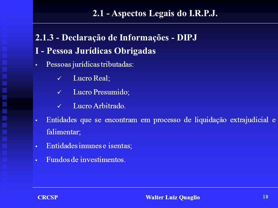 18 CRCSP Walter Luiz Quaglio 2.1 - Aspectos Legais do I.R.P.J. 2.1.3 - Declaração de Informações - DIPJ I - Pessoa Jurídicas Obrigadas • Pessoas juríd