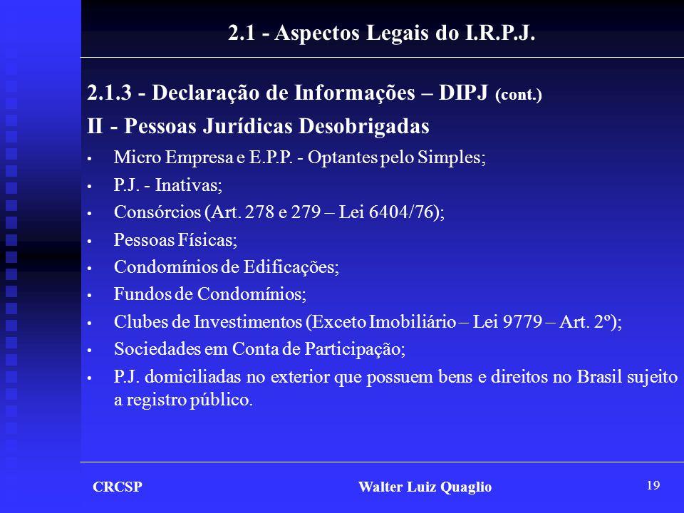 19 CRCSP Walter Luiz Quaglio 2.1 - Aspectos Legais do I.R.P.J. 2.1.3 - Declaração de Informações – DIPJ (cont.) II - Pessoas Jurídicas Desobrigadas •