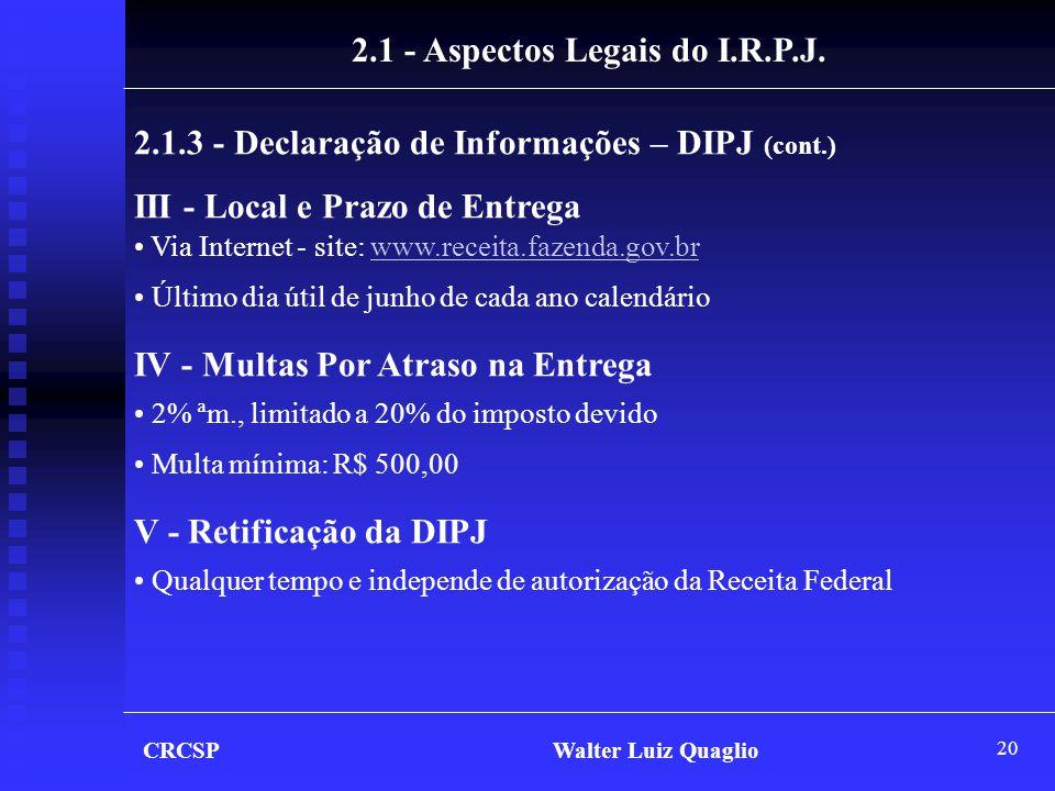 20 CRCSP Walter Luiz Quaglio 2.1.3 - Declaração de Informações – DIPJ (cont.) III - Local e Prazo de Entrega • Via Internet - site: www.receita.fazend