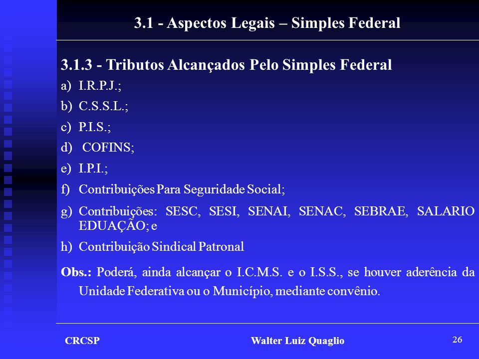 26 3.1.3 - Tributos Alcançados Pelo Simples Federal a)I.R.P.J.; b)C.S.S.L.; c)P.I.S.; d) COFINS; e)I.P.I.; f)Contribuições Para Seguridade Social; g)C