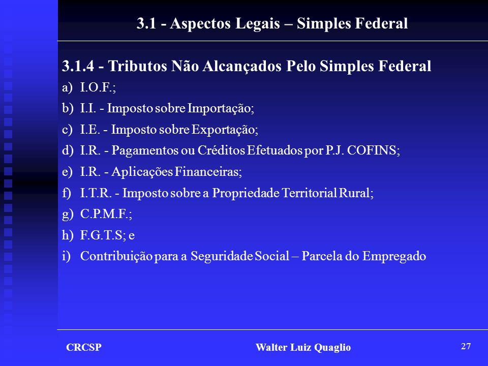 27 CRCSP Walter Luiz Quaglio 3.1.4 - Tributos Não Alcançados Pelo Simples Federal a)I.O.F.; b)I.I. - Imposto sobre Importação; c)I.E. - Imposto sobre
