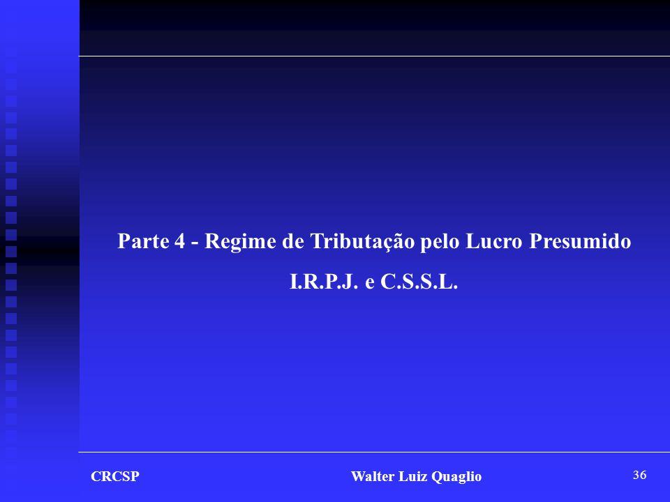 36 CRCSP Walter Luiz Quaglio Parte 4 - Regime de Tributação pelo Lucro Presumido I.R.P.J. e C.S.S.L.