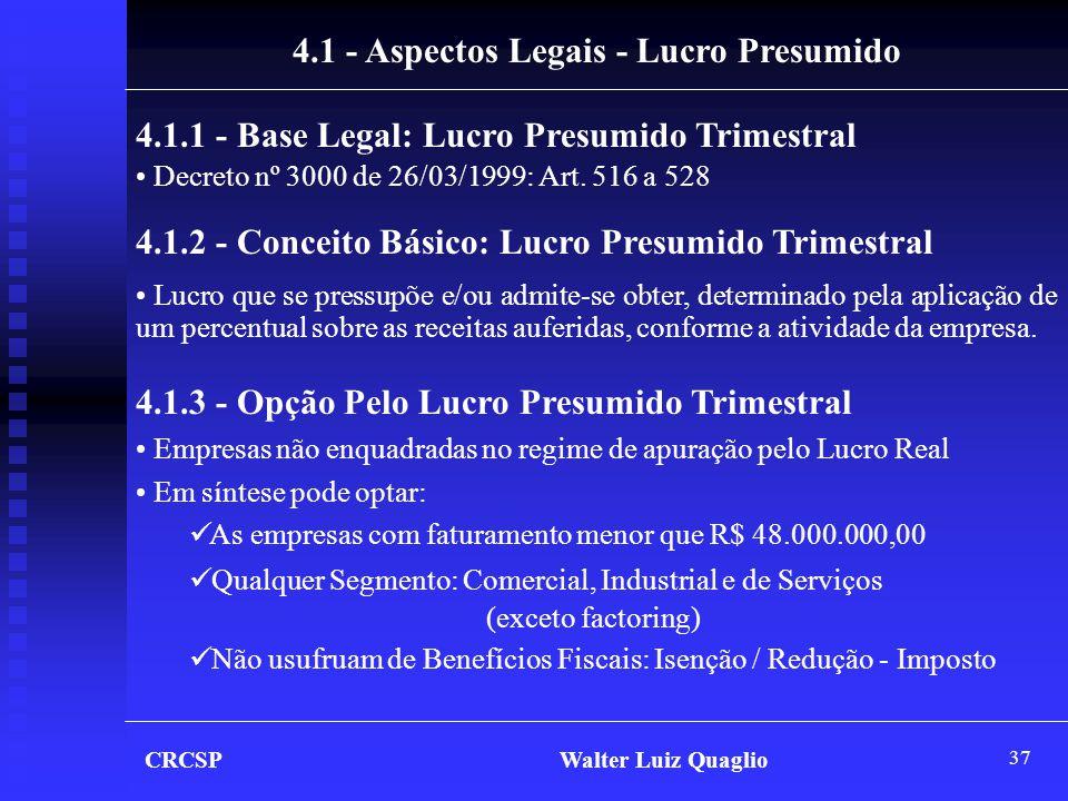 37 CRCSP Walter Luiz Quaglio 4.1 - Aspectos Legais - Lucro Presumido 4.1.1 - Base Legal: Lucro Presumido Trimestral • Decreto nº 3000 de 26/03/1999: A