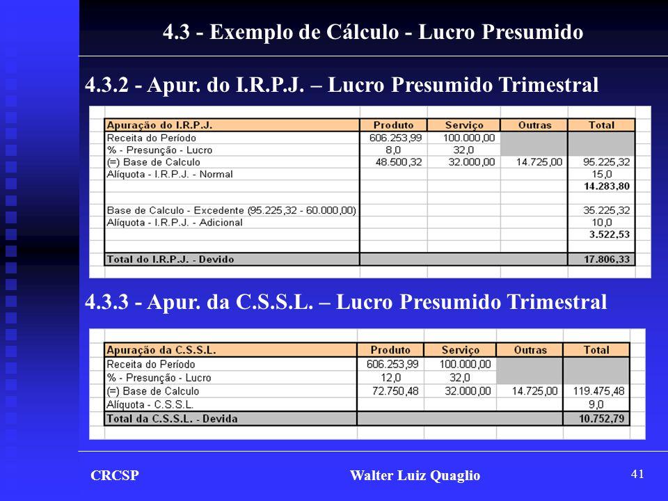 41 4.3 - Exemplo de Cálculo - Lucro Presumido 4.3.2 - Apur. do I.R.P.J. – Lucro Presumido Trimestral 4.3.3 - Apur. da C.S.S.L. – Lucro Presumido Trime