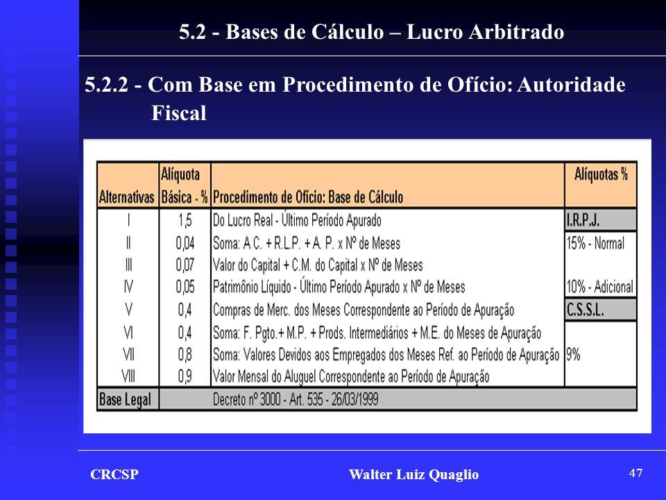 47 CRCSP Walter Luiz Quaglio 5.2 - Bases de Cálculo – Lucro Arbitrado 5.2.2 - Com Base em Procedimento de Ofício: Autoridade Fiscal