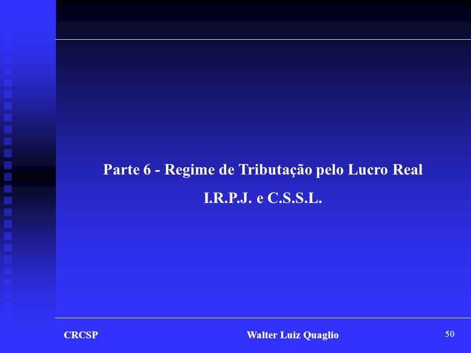 50 CRCSP Walter Luiz Quaglio Parte 6 - Regime de Tributação pelo Lucro Real I.R.P.J. e C.S.S.L.