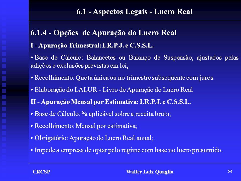 54 CRCSP Walter Luiz Quaglio 6.1 - Aspectos Legais - Lucro Real 6.1.4 - Opções de Apuração do Lucro Real I - Apuração Trimestral: I.R.P.J. e C.S.S.L.